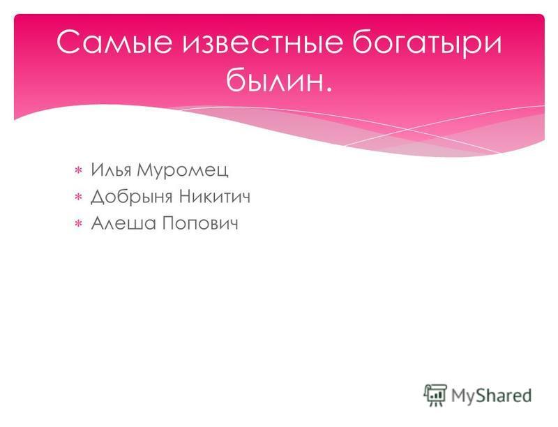 Илья Муромец Добрыня Никитич Алеша Попович Самые известные богатыри былин.