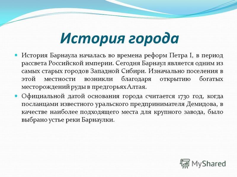 История города История Барнаула началась во времена реформ Петра I, в период рассвета Российской империи. Сегодня Барнаул является одним из самых старых городов Западной Сибири. Изначально поселения в этой местности возникли благодаря открытию богаты