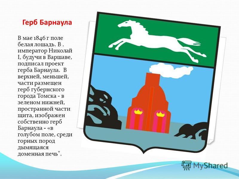 Герб Барнаула В мае 1846 г поле белая лошадь. В. император Николай I, будучи в Варшаве, подписал проект герба Барнаула. В верхней, меньшей, части размещен герб губернского города Томска - в зеленом нижней, пространной части щита, изображен собственно