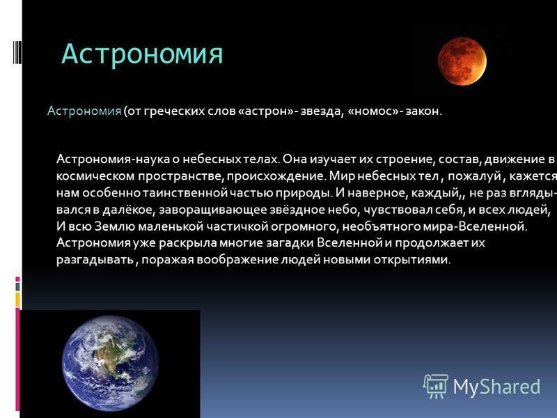 Астрономия Астрономия (от греческих слов «астрон»- звезда, «номос»- закон. Астрономия-наука о небесных телах. Она изучает их строение, состав, движение в космическом пространстве, происхождение. Мир небесных тел, пожалуй, кажется нам особенно таинств