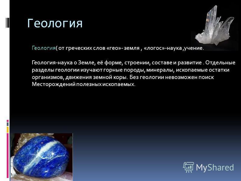 Геология Геология( от греческих слов «гео»- земля, «логос»-наука,учение. Геология-наука о Земле, её форме, строении, составе и развитие. Отдельные разделы геологии изучают горные породы, минералы, ископаемые остатки организмов, движения земной коры.