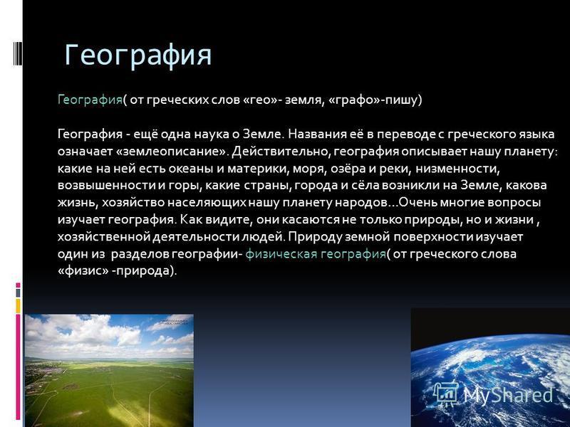 География География( от греческих слов «гео»- земля, «графо»-пишу) География - ещё одна наука о Земле. Названия её в переводе с греческого языка означает «землеописание». Действительно, география описывает нашу планету: какие на ней есть океаны и мат