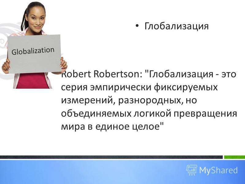 Robert Robertson: Глобализация - это серия эмпирически фиксируемых измерений, разнородных, но объединяемых логикой превращения мира в единое целое Глобализация Globalization