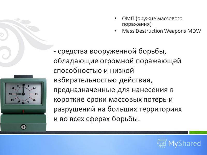 ОМП (оружие массового поражения) Mass Destruction Weapons MDW - средства вооруженной борьбы, обладающие огромной поражающей способностью и низкой избирательностью действия, предназначенные для нанесения в короткие сроки массовых потерь и разрушений н