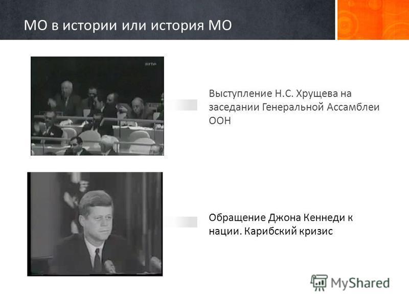 Выступление Н.С. Хрущева на заседании Генеральной Ассамблеи ООН Обращение Джона Кеннеди к нации. Карибский кризис МО в истории или история МО
