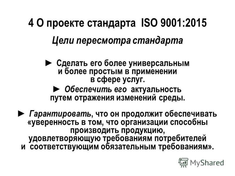 4 О проекте стандарта ISO 9001:2015 Цели пересмотра стандарта Сделать его более универсальным и более простым в применении в сфере услуг. Обеспечить его актуальность путем отражения изменений среды. Гарантировать, что он продолжит обеспечивать «увере