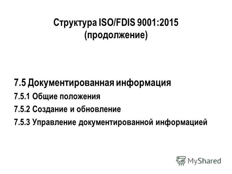 Структура ISO/FDIS 9001:2015 (продолжение) 7.5 Документированная информация 7.5.1 Общие положения 7.5.2 Создание и обновление 7.5.3 Управление документированной информацией