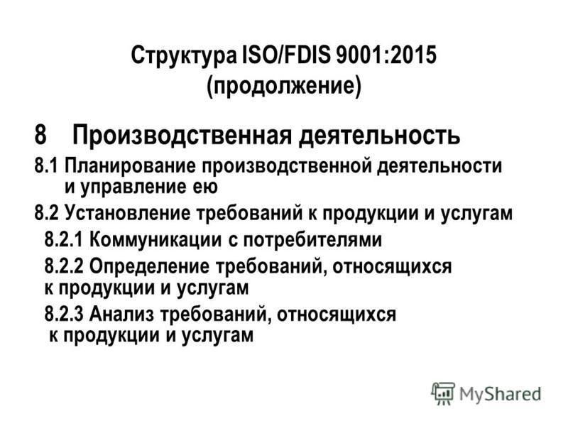 Структура ISO/FDIS 9001:2015 (продолжение) 8Производственная деятельность 8.1 Планирование производственной деятельности и управление ею 8.2 Установление требований к продукции и услугам 8.2.1 Коммуникации с потребителями 8.2.2 Определение требований