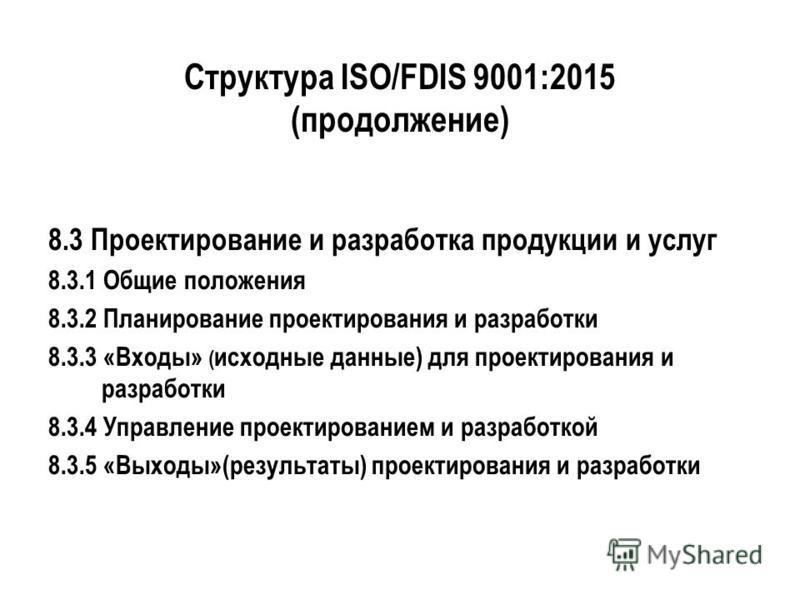 Структура ISO/FDIS 9001:2015 (продолжение) 8.3 Проектирование и разработка продукции и услуг 8.3.1 Общие положения 8.3.2 Планирование проектирования и разработки 8.3.3 «Входы» ( исходные данные) для проектирования и разработки 8.3.4 Управление проект