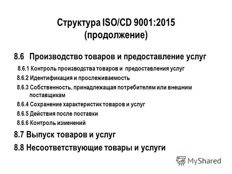Структура ISO/CD 9001:2015 (продолжение) 8.6Производство товаров и предоставление услуг 8.6.1 Контроль производства товаров и предоставления услуг 8.6.2 Идентификация и прослеживаемость 8.6.3 Собственность, принадлежащая потребителям или внешним пост