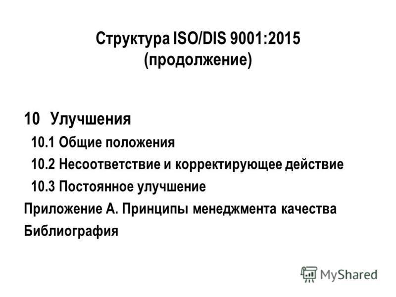 Структура ISO/DIS 9001:2015 (продолжение) 10Улучшения 10.1 Общие положения 10.2 Несоответствие и корректирующее действие 10.3 Постоянное улучшение Приложение А. Принципы менеджмента качества Библиография
