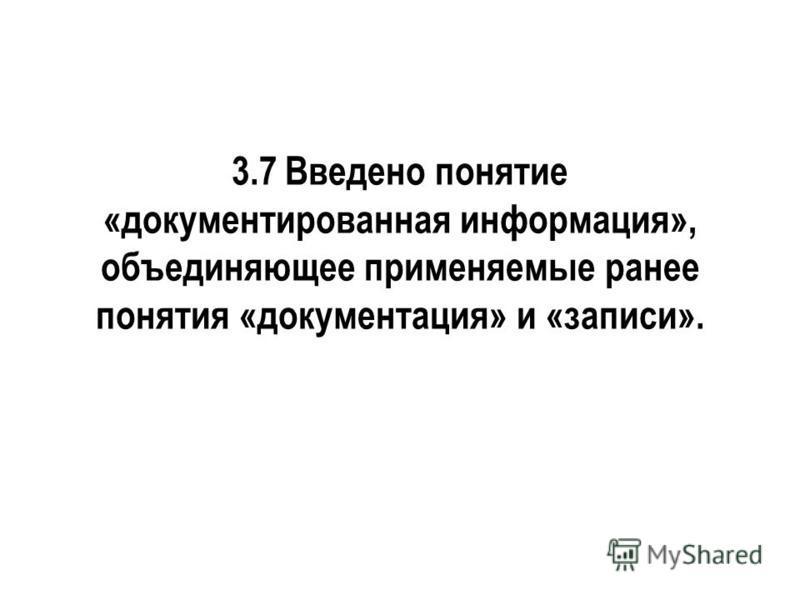 3.7 Введено понятие «документированная информация», объединяющее применяемые ранее понятия «документация» и «записи».