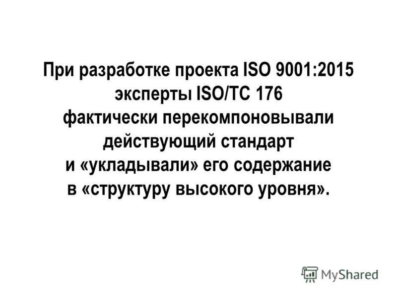 При разработке проекта ISO 9001:2015 эксперты ISO/TC 176 фактически перекомпоновывали действующий стандарт и «укладывали» его содержание в «структуру высокого уровня».