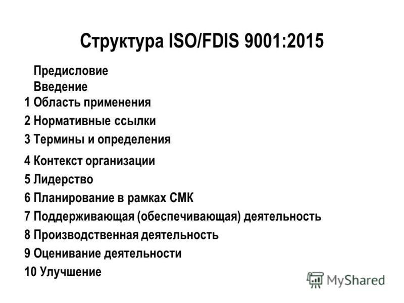 Структура ISO/FDIS 9001:2015 Предисловие Введение 1 Область применения 2 Нормативные ссылки 3 Термины и определения 4 Контекст организации 5 Лидерство 6 Планирование в рамках СМК 7 Поддерживающая (обеспечивающая) деятельность 8 Производственная деяте