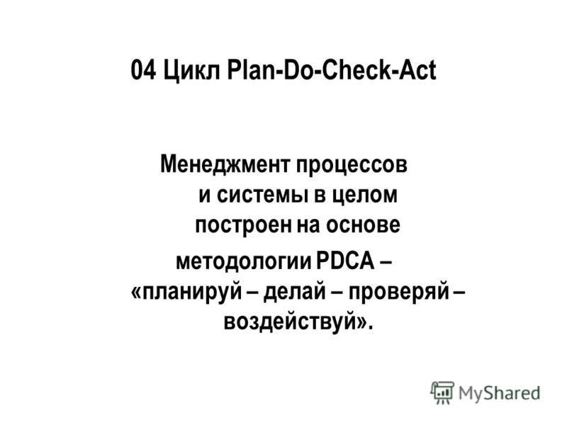 04 Цикл Plan-Do-Check-Act Менеджмент процессов и системы в целом построен на основе методологии PDCA – «планируй – делай – проверяй – воздействуй».