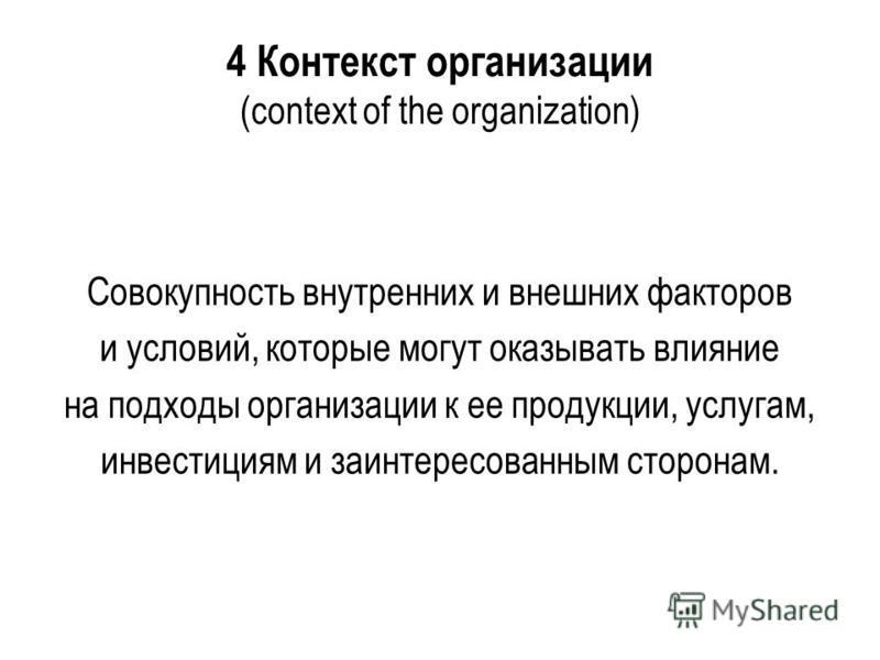 4 Контекст организации (context of the organization) Совокупность внутренних и внешних факторов и условий, которые могут оказывать влияние на подходы организации к ее продукции, услугам, инвестициям и заинтересованным сторонам.