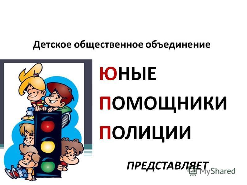 Детское общественное объединение ЮНЫЕ ПОМОЩНИКИ ПОЛИЦИИ ПРЕДСТАВЛЯЕТ