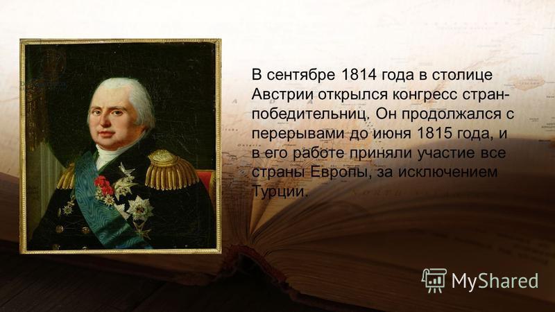 В сентябре 1814 года в столице Австрии открылся конгресс стран- победительниц. Он продолжался с перерывами до июня 1815 года, и в его работе приняли участие все страны Европы, за исключением Турции.