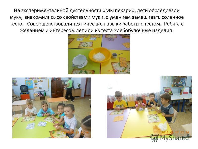 На экспериментальной деятельности «Мы пекари», дети обследовали муку, знакомились со свойствами муки, с умением замешивать соленное тесто. Совершенствовали технические навыки работы с тестом. Ребята с желанием и интересом лепили из теста хлебобулочны