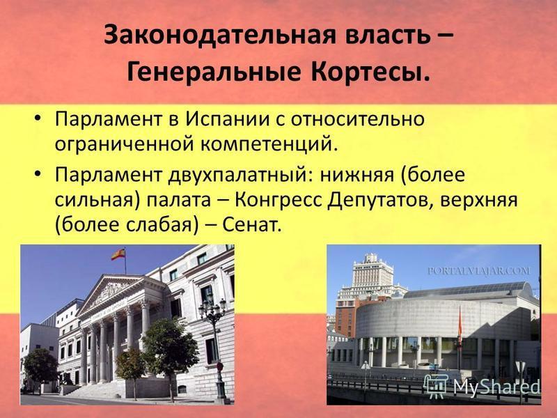Законодательная власть – Генеральные Кортесы. Парламент в Испании с относительно ограниченной компетенций. Парламент двухпалатный: нижняя (более сильная) палата – Конгресс Депутатов, верхняя (более слабая) – Сенат.