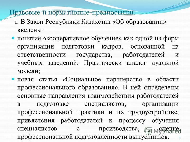 Правовые и нормативные предпосылки. 1. В Закон Республики Казахстан «Об образовании» введены: понятие «кооперативное обучение» как одной из форм организации подготовки кадров, основанной на ответственности государства, работодателей и учебных заведен