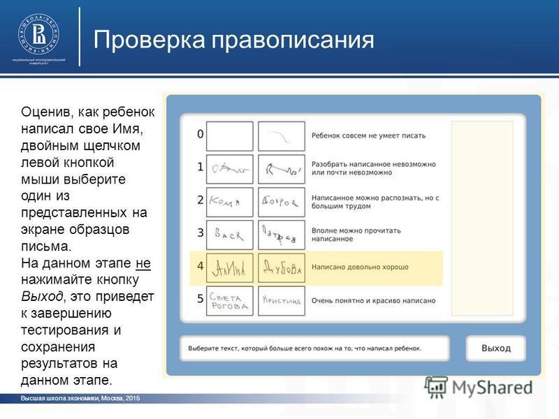 Высшая школа экономики, Москва, 2015 Проверка правописания фото ото Оценив, как ребенок написал свое Имя, двойным щелчком левой кнопкой мыши выберите один из представленных на экране образцов письма. На данном этапе не нажимайте кнопку Выход, это при
