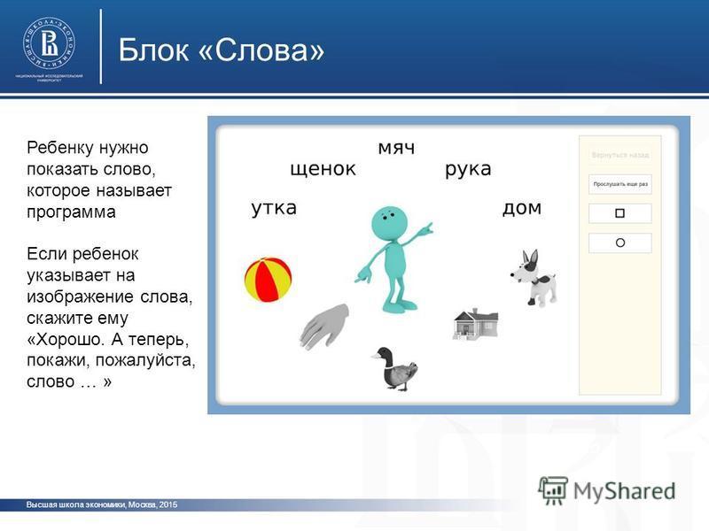 Высшая школа экономики, Москва, 2015 Блок «Слова» фото ото Ребенку нужно показать слово, которое называет программа Если ребенок указывает на изображение слова, скажите ему «Хорошо. А теперь, покажи, пожалуйста, слово … »