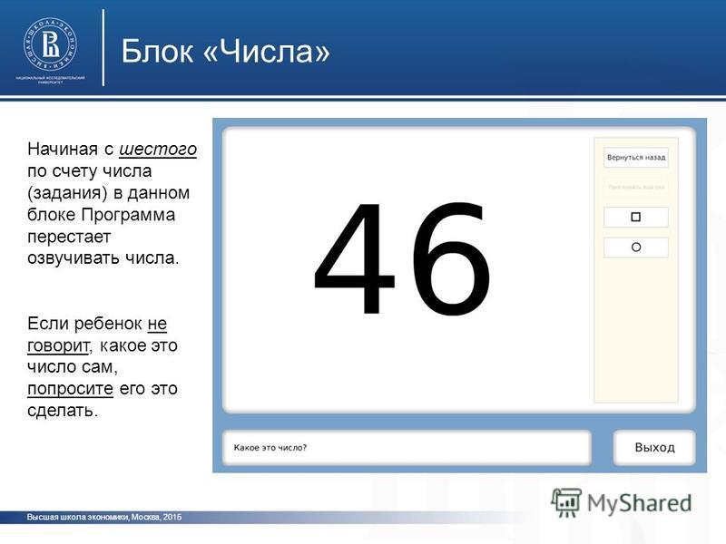 Высшая школа экономики, Москва, 2015 Блок «Числа» фото ото Начиная с шестого по счету числа (задания) в данном блоке Программа перестает озвучивать числа. Если ребенок не говорит, какое это число сам, попросите его это сделать.