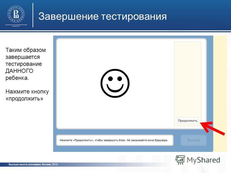 Высшая школа экономики, Москва, 2015 Завершение тестирования фото ото Таким образом завершается тестирование ДАННОГО ребенка. Нажмите кнопку «продолжить»
