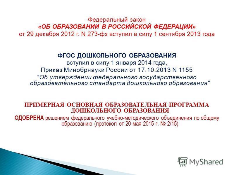 Федеральный закон «ОБ ОБРАЗОВАНИИ В РОССИЙСКОЙ ФЕДЕРАЦИИ» от 29 декабря 2012 г. N 273-фз вступил в силу 1 сентября 2013 года ФГОС ДОШКОЛЬНОГО ОБРАЗОВАНИЯ вступил в силу 1 января 2014 года, Приказ Минобрнауки России от 17.10.2013 N 1155