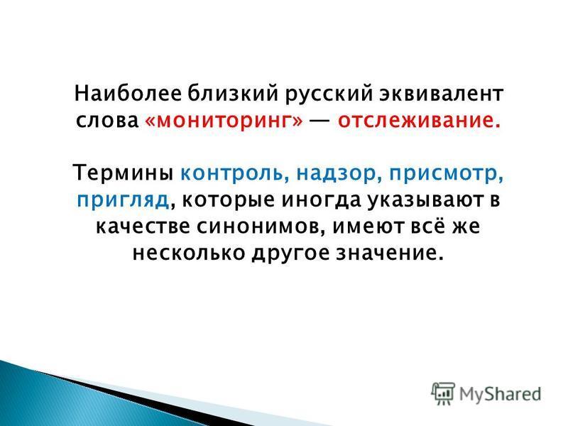 Наиболее близкий русский эквивалент слова «мониторинг» отслеживание. Термины контроль, надзор, присмотр, пригляд, которые иногда указывают в качестве синонимов, имеют всё же несколько другое значение.