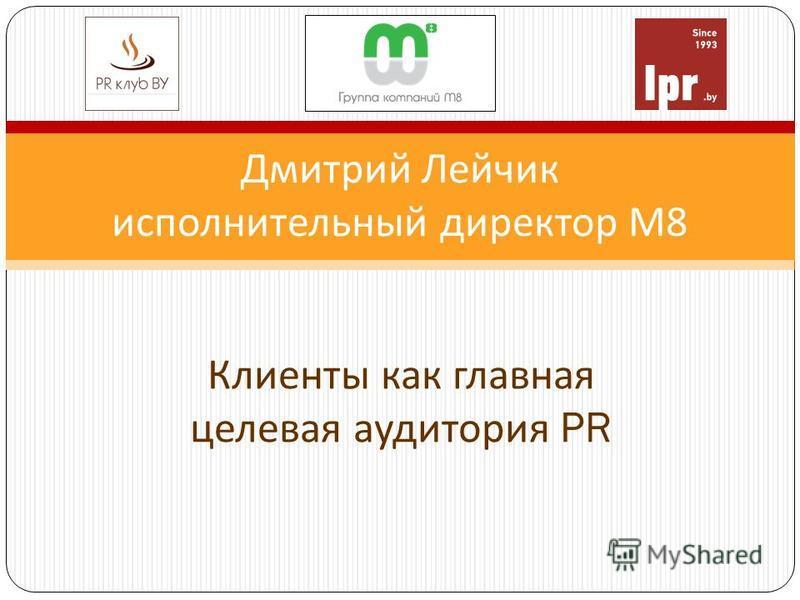 Дмитрий Лейчик исполнительный директор М 8 Клиенты как главная целевая аудитория PR