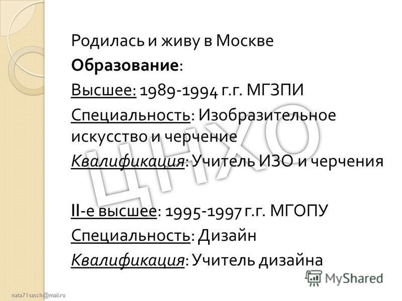 nata71sasch@mail.ru Родилась и живу в Москве Образование : Высшее : 1989-1994 г. г. МГЗПИ Специальность : Изобразительное искусство и черчение Квалификация : Учитель ИЗО и черчения II- е высшее : 1995-1997 г. г. МГОПУ Специальность : Дизайн Квалифика