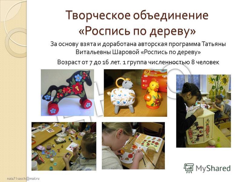 nata71sasch@mail.ru Творческое объединение « Роспись по дереву » За основу взята и доработана авторская программа Татьяны Витальевны Шаровой « Роспись по дереву » Возраст от 7 до 16 лет. 1 группа численностью 8 человек