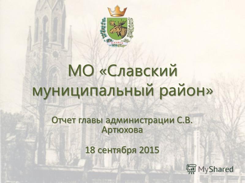 МО «Славский муниципальный район» Отчет главы администрации С.В. Артюхова 18 сентября 2015