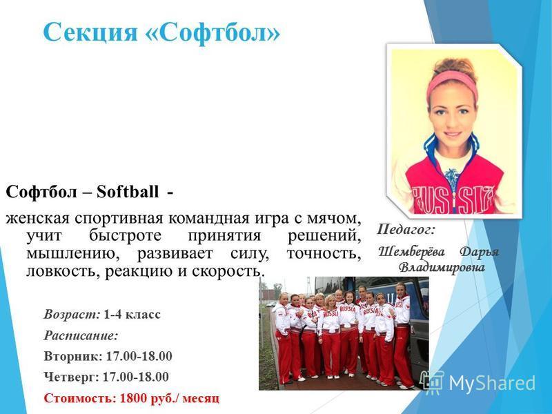 Секция «Софтбол» Софтбол – Softball - женская спортивная командная игра с мячом, учит быстроте принятия решений, мышлению, развивает силу, точность, ловкость, реакцию и скорость. Возраст: 1-4 класс Расписание: Вторник: 17.00-18.00 Четверг: 17.00-18.0