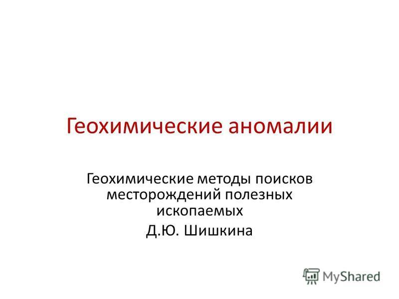 Геохимические аномалии Геохимические методы поисков месторождений полезных ископаемых Д.Ю. Шишкина