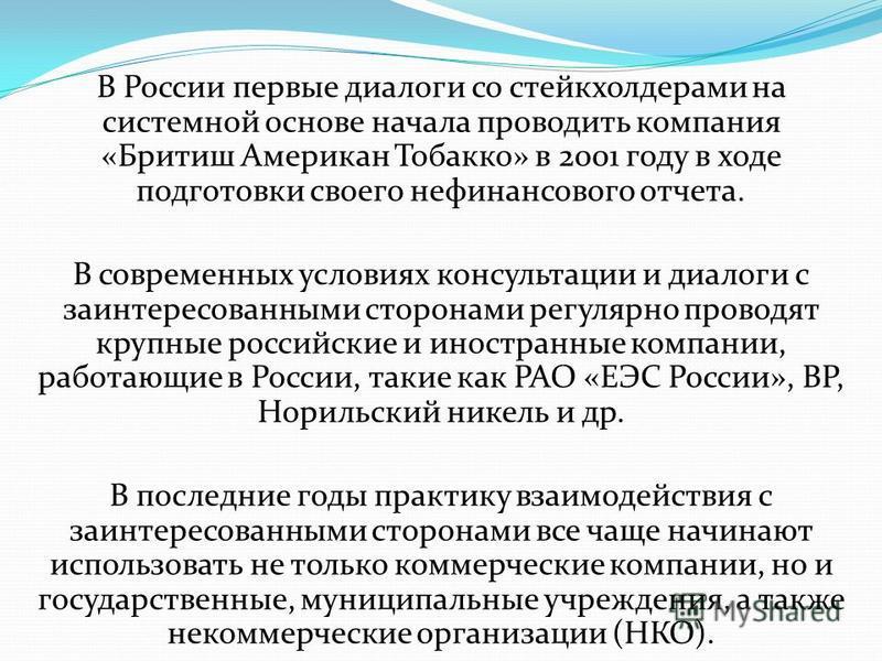 В России первые диалоги со стейкхолдерами на системной основе начала проводить компания «Бритиш Американ Тобакко» в 2001 году в ходе подготовки своего нефинансового отчета. В современных условиях консультации и диалоги с заинтересованными сторонами р