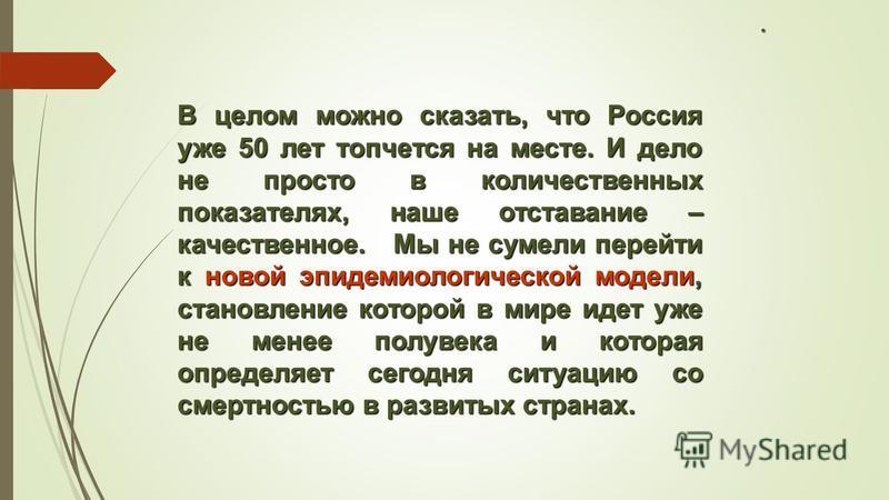 . В целом можно сказать, что Россия уже 50 лет топчется на месте. И дело не просто в количественных показателях, наше отставание – качественное. Мы не сумели перейти к новой эпидемиологической модели, становление которой в мире идет уже не менее полу