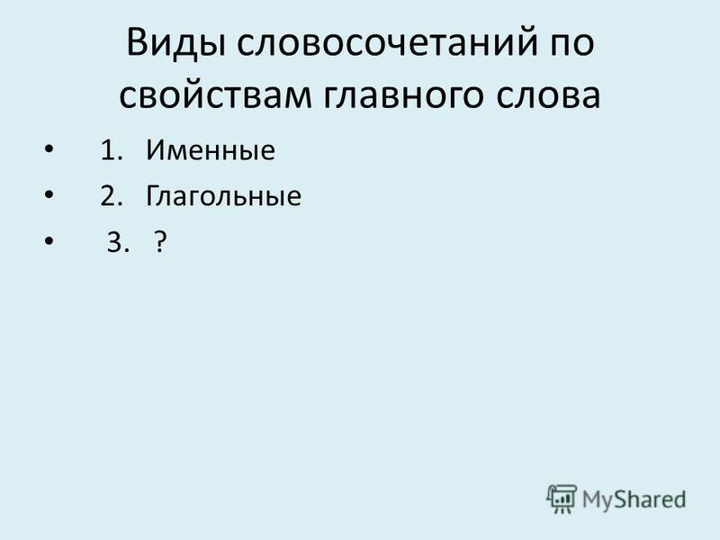 Виды словосочетаний по свойствам главногоо слова 1. Именные 2. Глагольные 3. ?