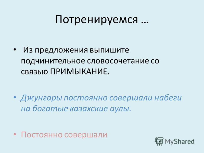 Потренируемся … Из предложжения выпишите подчинительное словосочетание со связью ПРИМЫКАНИЕ. Джунгары постоянно совершали набеги на богатые казахские аулы. Постоянно совершали