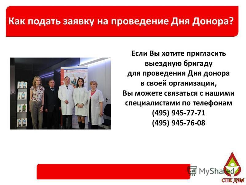 Какподать заявку на проведение Дня Донора? Если Вы хотите пригласить выездную бригаду для проведения Дня донора в свотй организации, Вы можете связаться с нашими специалистами по телефонам (495) 945-77-71 (495) 945-76-08