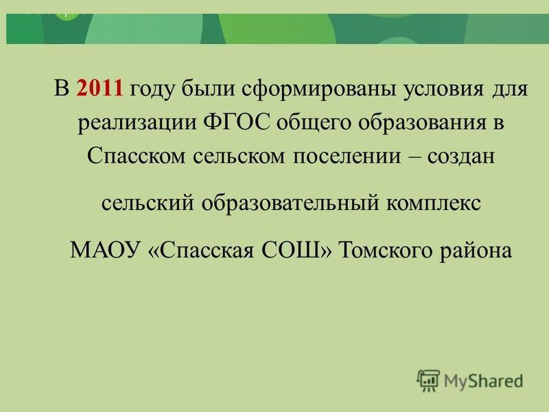 В 2011 году были сформированы условия для реализации ФГОС общего образования в Спасском сельском поселении – создан сельский образовательный комплекс МАОУ «Спасская СОШ» Томского района