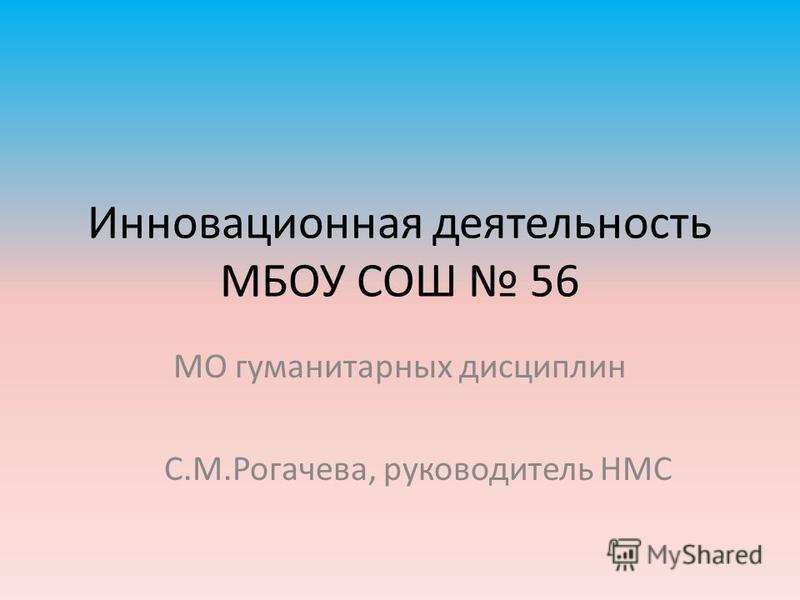 Инновационная деятельность МБОУ СОШ 56 МО гуманитарных дисциплин С.М.Рогачева, руководитель НМС