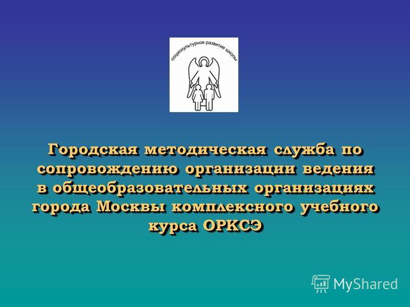 Городская методическая служба по сопровождению организации ведения в общеобразовательных организациях города Москвы комплексного учебного курса ОРКСЭ