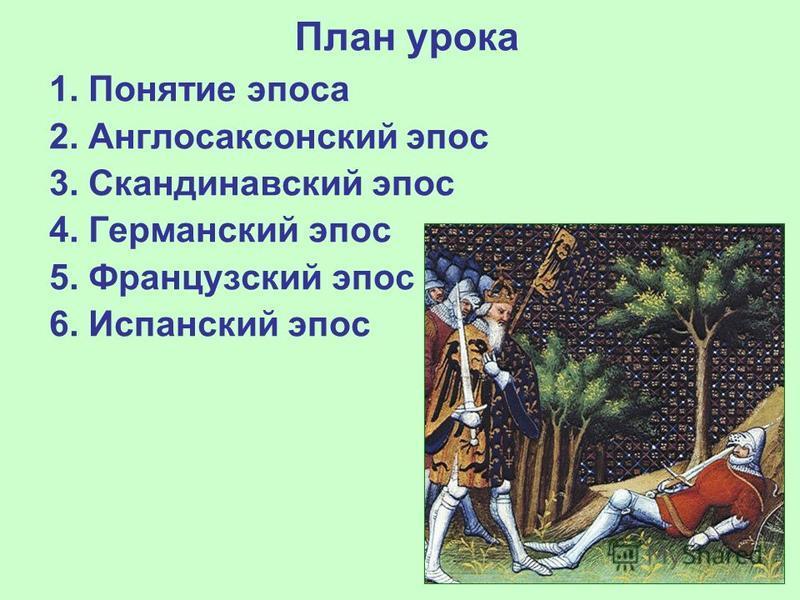 План урока 1. Понятие эпоса 2. Англосаксонский эпос 3. Скандинавский эпос 4. Германский эпос 5. Французский эпос 6. Испанский эпос
