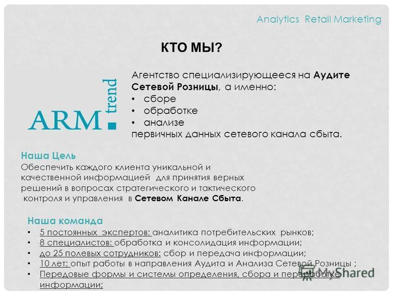 КТО МЫ? Analytics Retail Marketing Агентство специализирующееся на Аудите Сетевой Розницы, а именно: сборе обработке анализе первичных данных сетевого канала сбыта. Наша Цель Обеспечить каждого клиента уникальной и качественной информацией для принят