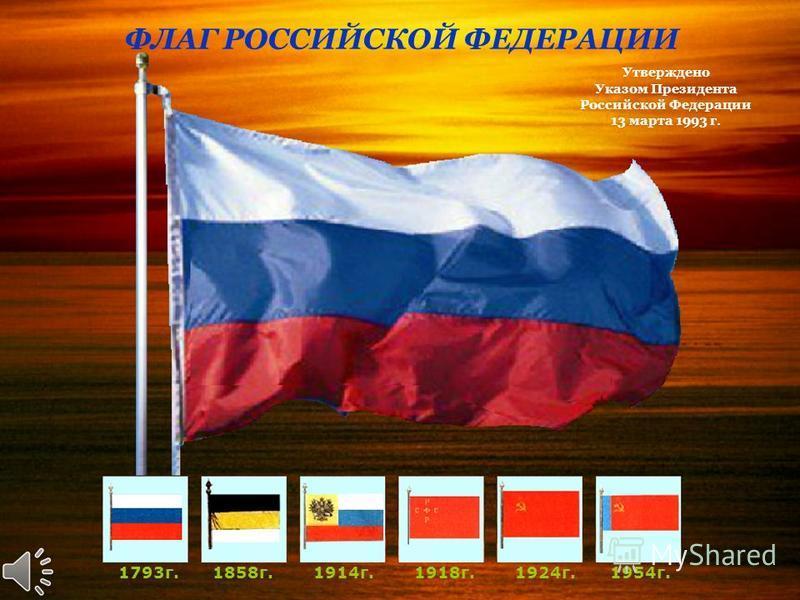 ФЛАГ РОССИЙСКОЙ ФЕДЕРАЦИИ 1793 г.1858 г.1914 г.1918 г.1924 г.1954 г. Утверждено Указом Президента Российской Федерации 13 марта 1993 г.
