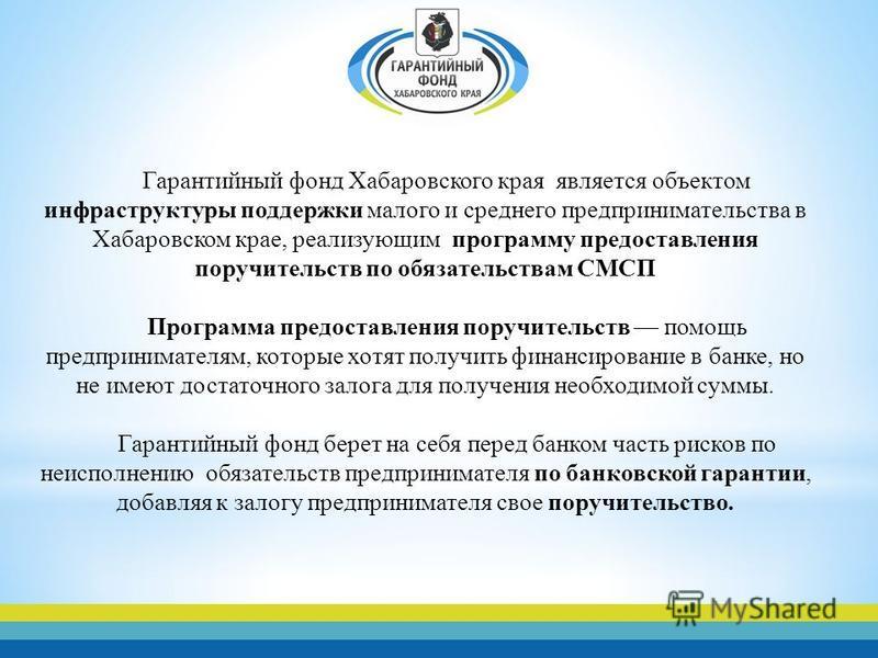 Гарантийный фонд Хабаровского края является объектом инфраструктуры поддержки малого и среднего предпринимательства в Хабаровском крае, реализующим программу предоставления поручительств по обязательствам СМСП Программа предоставления поручительств п