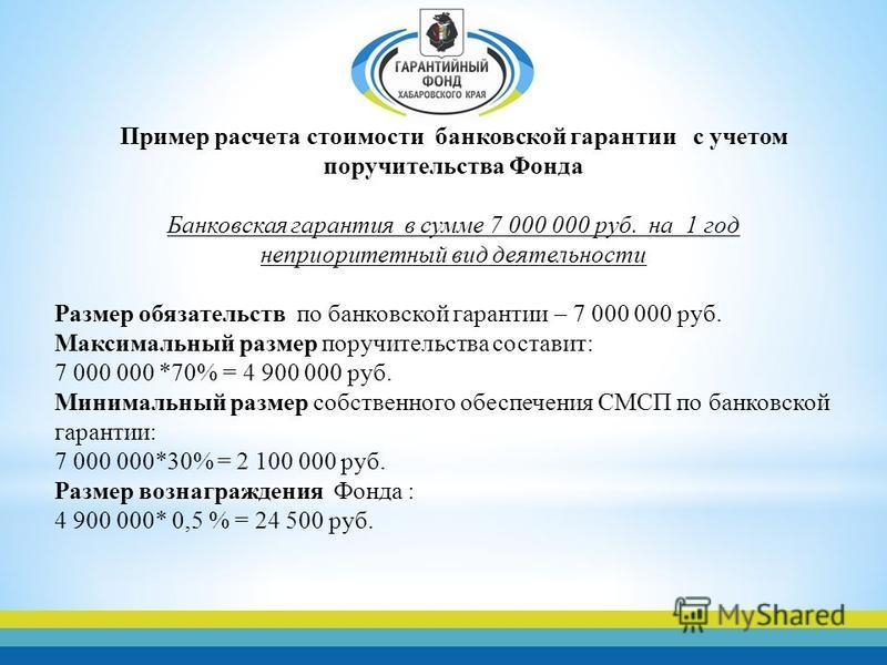 Пример расчета стоимости банковской гарантии с учетом поручительства Фонда Банковская гарантия в сумме 7 000 000 руб. на 1 год неприоритетный вид деятельности Размер обязательств по банковской гарантии – 7 000 000 руб. Максимальный размер поручительс